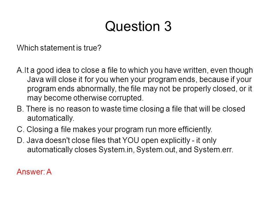 Question 3 Which statement is true? A.It a good idea to close a file to which you have written, even though Java will close it for you when your progr