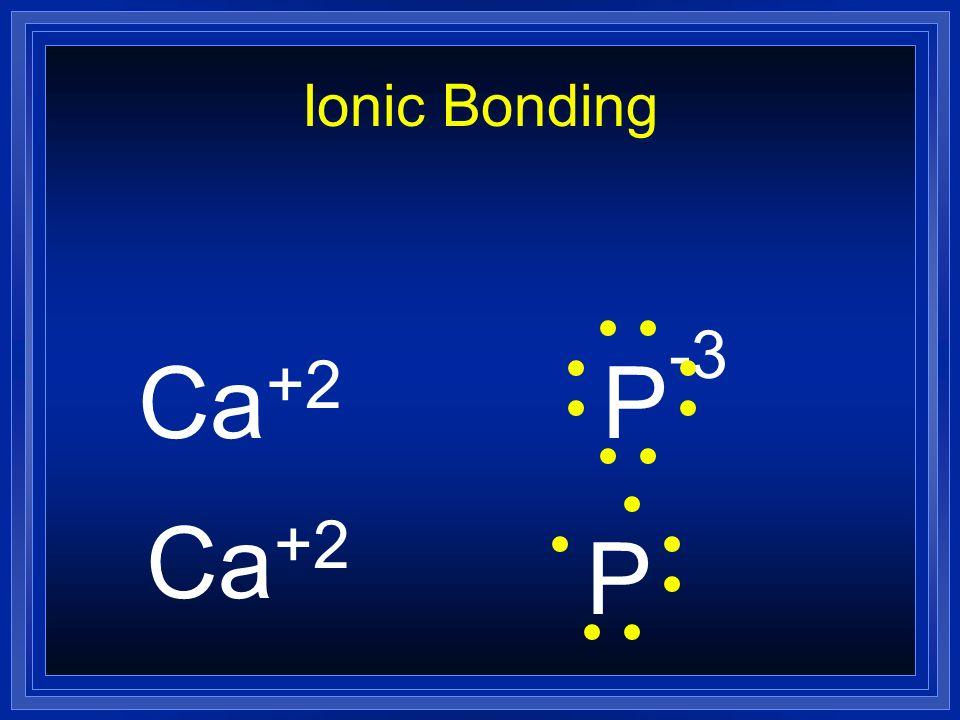Ionic Bonding Ca +2 P -3 Ca P