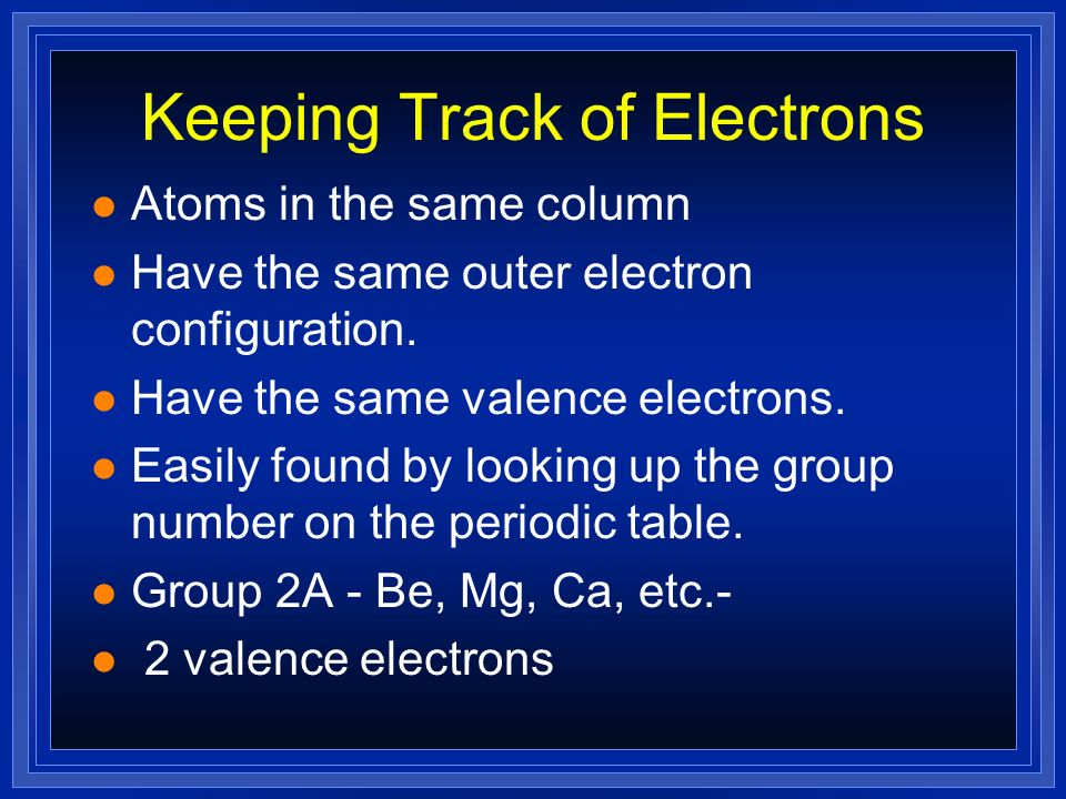 Keeping Track of Electrons l The electrons responsible for the chemical properties of atoms are those in the outer energy level. l Valence electrons -