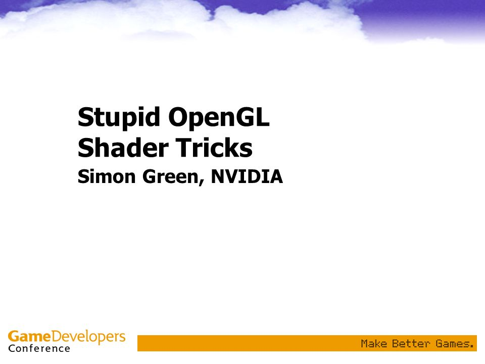 Stupid OpenGL Shader Tricks Simon Green, NVIDIA