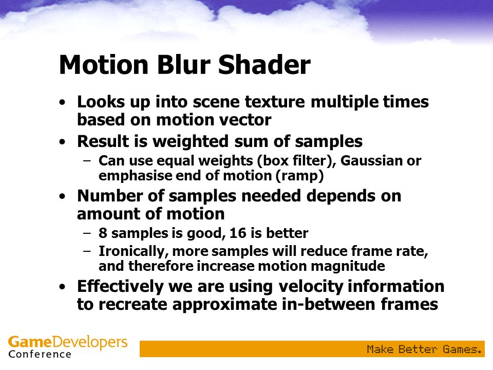 Motion Blur Shader Looks up into scene texture multiple times based on motion vector Result is weighted sum of samples –Can use equal weights (box fil