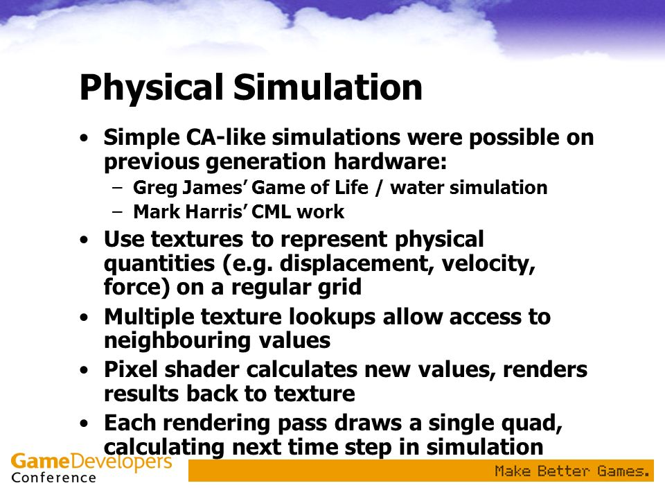 Physical Simulation Simple CA-like simulations were possible on previous generation hardware: –Greg James Game of Life / water simulation –Mark Harris