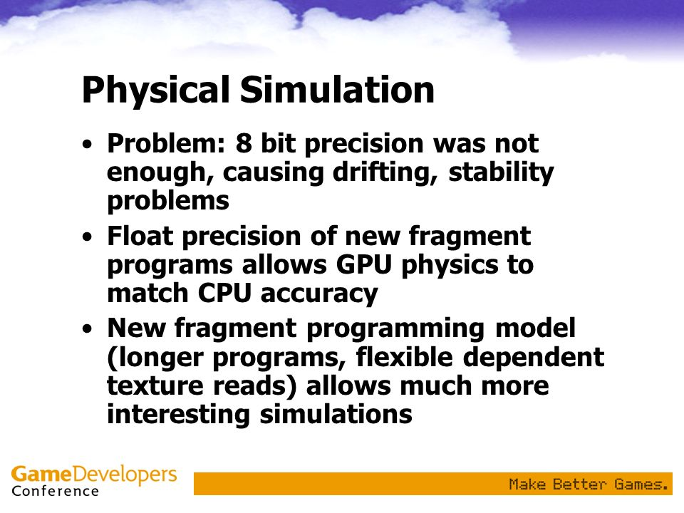 Physical Simulation Problem: 8 bit precision was not enough, causing drifting, stability problems Float precision of new fragment programs allows GPU