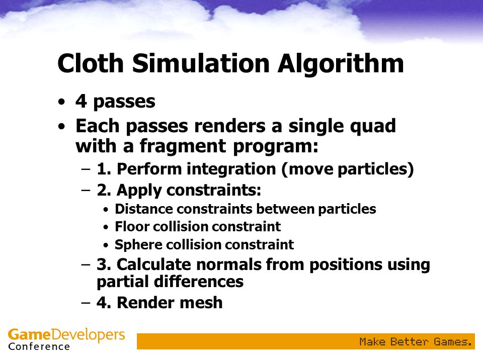 Cloth Simulation Algorithm 4 passes Each passes renders a single quad with a fragment program: –1. Perform integration (move particles) –2. Apply cons
