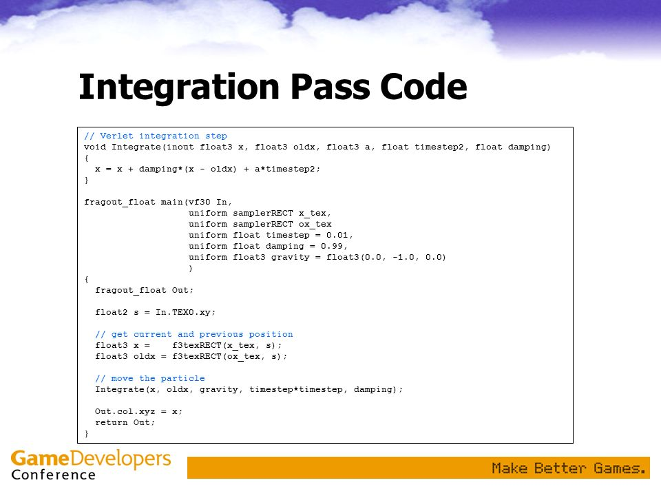 Integration Pass Code // Verlet integration step void Integrate(inout float3 x, float3 oldx, float3 a, float timestep2, float damping) { x = x + dampi
