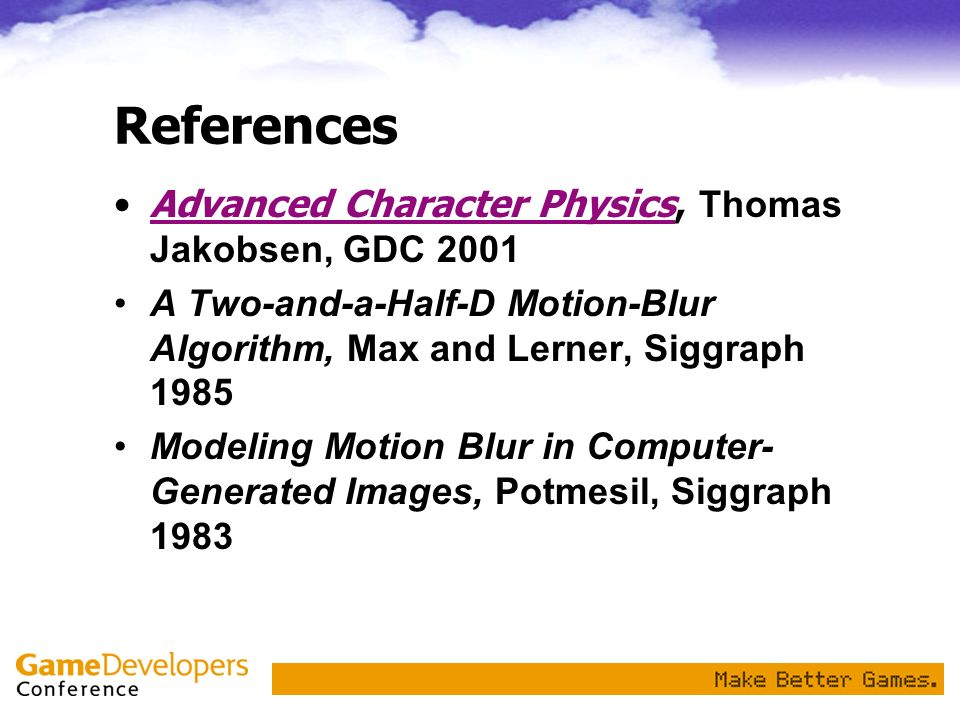 References Advanced Character Physics, Thomas Jakobsen, GDC 2001Advanced Character Physics A Two-and-a-Half-D Motion-Blur Algorithm, Max and Lerner, S