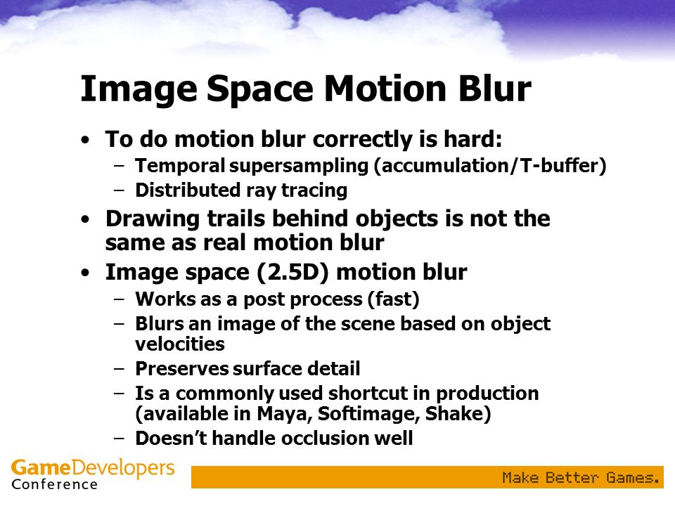 Image Space Motion Blur To do motion blur correctly is hard: –Temporal supersampling (accumulation/T-buffer) –Distributed ray tracing Drawing trails b