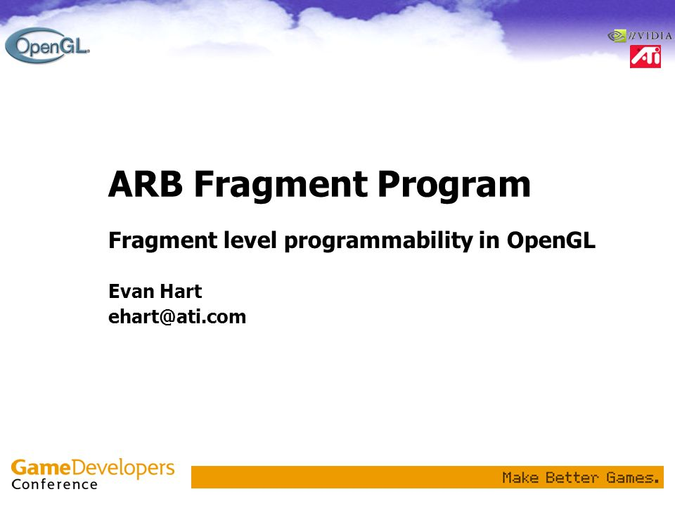 ARB Fragment Program Fragment level programmability in OpenGL Evan Hart ehart@ati.com
