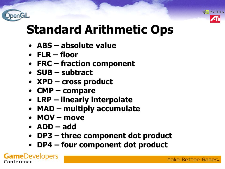Standard Arithmetic Ops ABS – absolute value FLR – floor FRC – fraction component SUB – subtract XPD – cross product CMP – compare LRP – linearly inte
