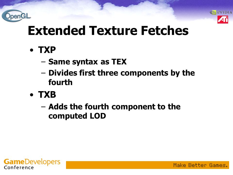 Extended Texture Fetches TXP –Same syntax as TEX –Divides first three components by the fourth TXB –Adds the fourth component to the computed LOD