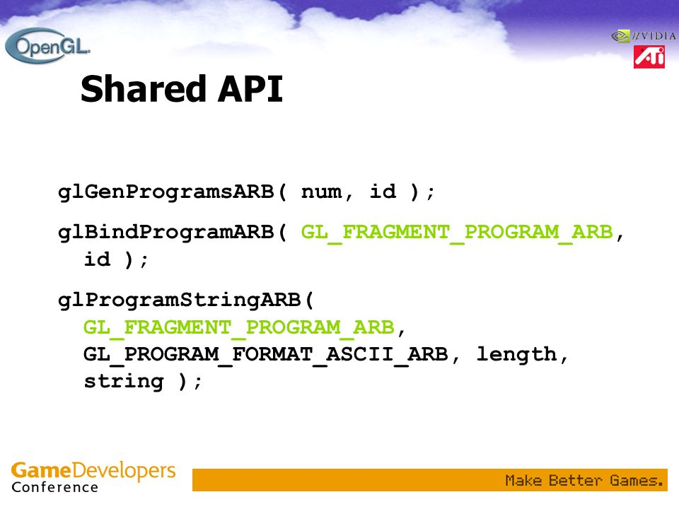 Shared API glGenProgramsARB( num, id ); glBindProgramARB( GL_FRAGMENT_PROGRAM_ARB, id ); glProgramStringARB( GL_FRAGMENT_PROGRAM_ARB, GL_PROGRAM_FORMA