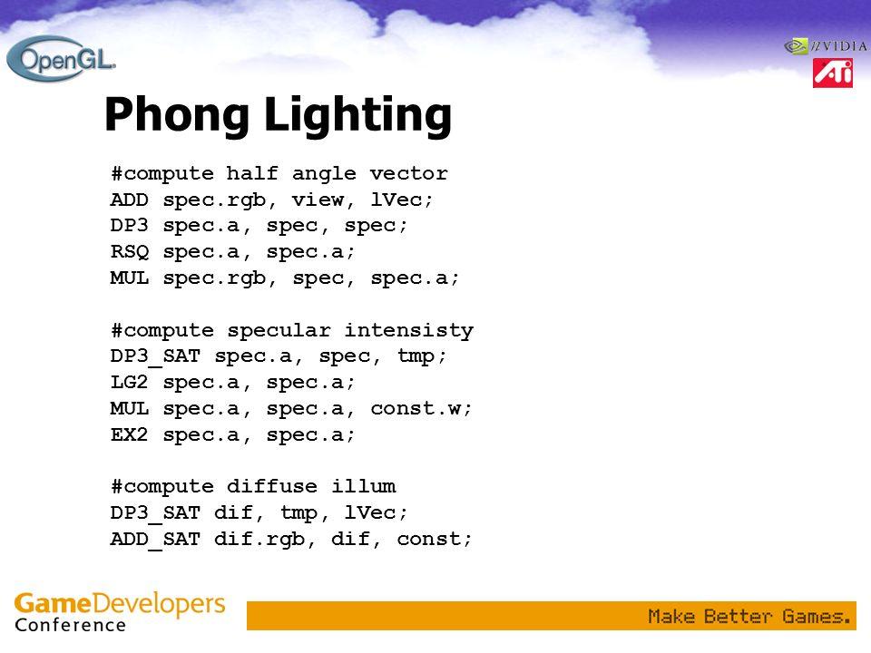 Phong Lighting #compute half angle vector ADD spec.rgb, view, lVec; DP3 spec.a, spec, spec; RSQ spec.a, spec.a; MUL spec.rgb, spec, spec.a; #compute s