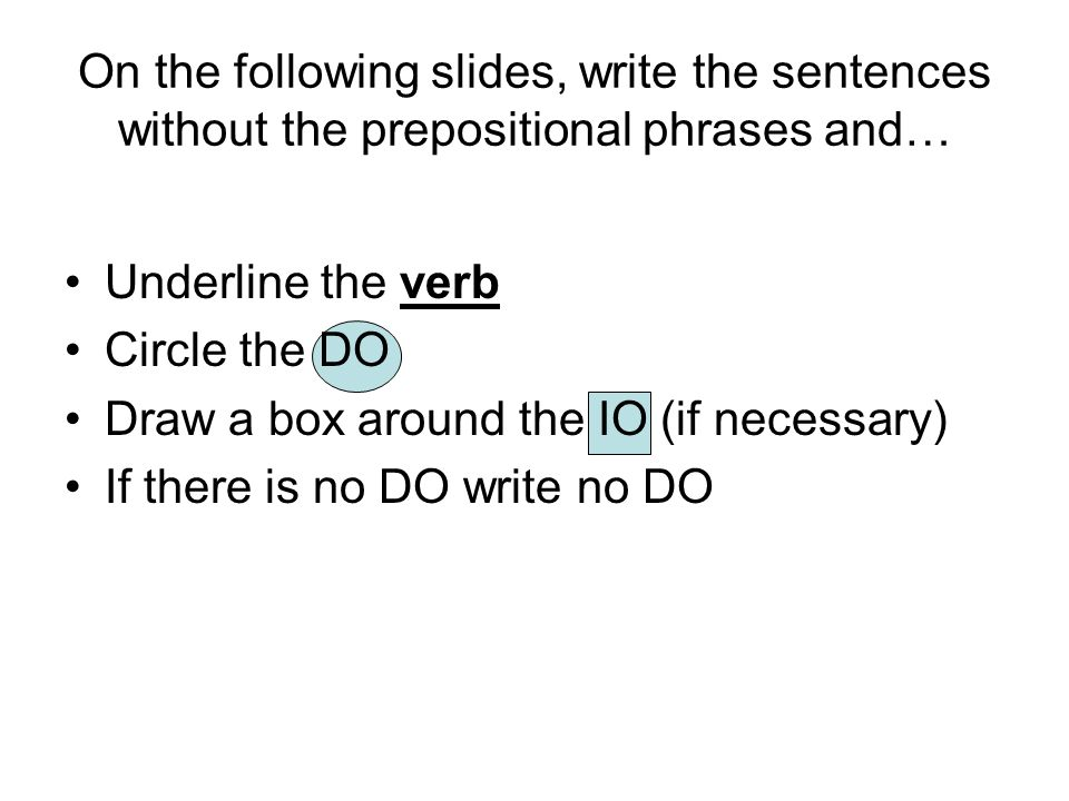 On the following slides, write the sentences without the prepositional phrases and… Underline the verb Circle the DO Draw a box around the IO (if necessary) If there is no DO write no DO