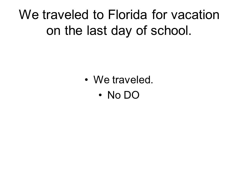 We traveled to Florida for vacation on the last day of school. We traveled. No DO
