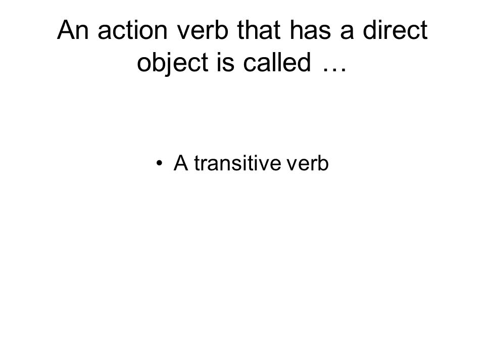 An action verb that has a direct object is called … A transitive verb