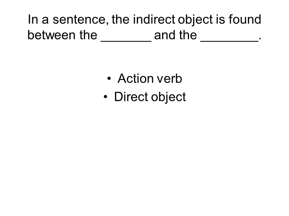 In a sentence, the indirect object is found between the _______ and the ________. Action verb Direct object