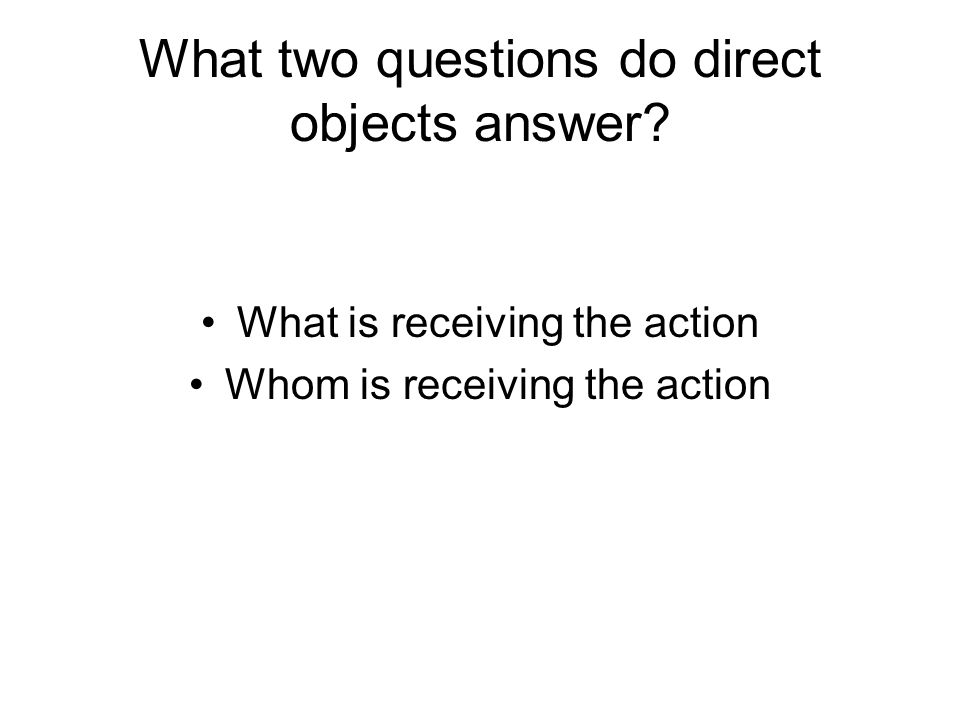 What two questions do direct objects answer? What is receiving the action Whom is receiving the action
