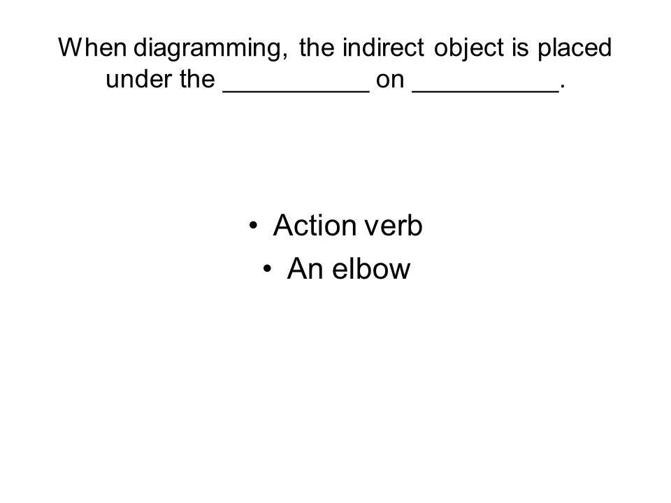 When diagramming, the indirect object is placed under the __________ on __________. Action verb An elbow