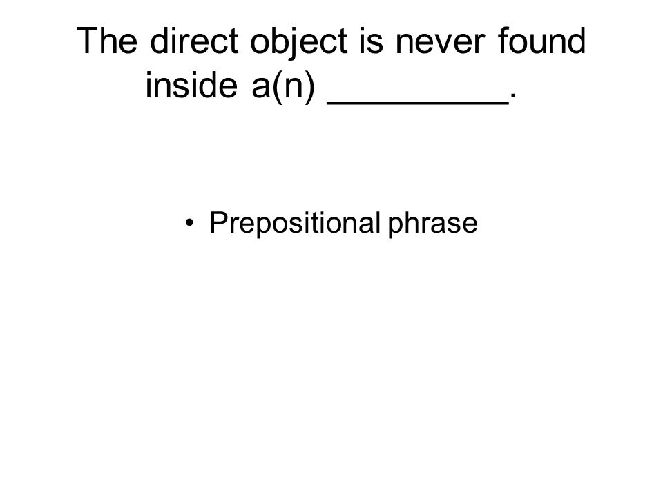 The direct object is never found inside a(n) _________. Prepositional phrase