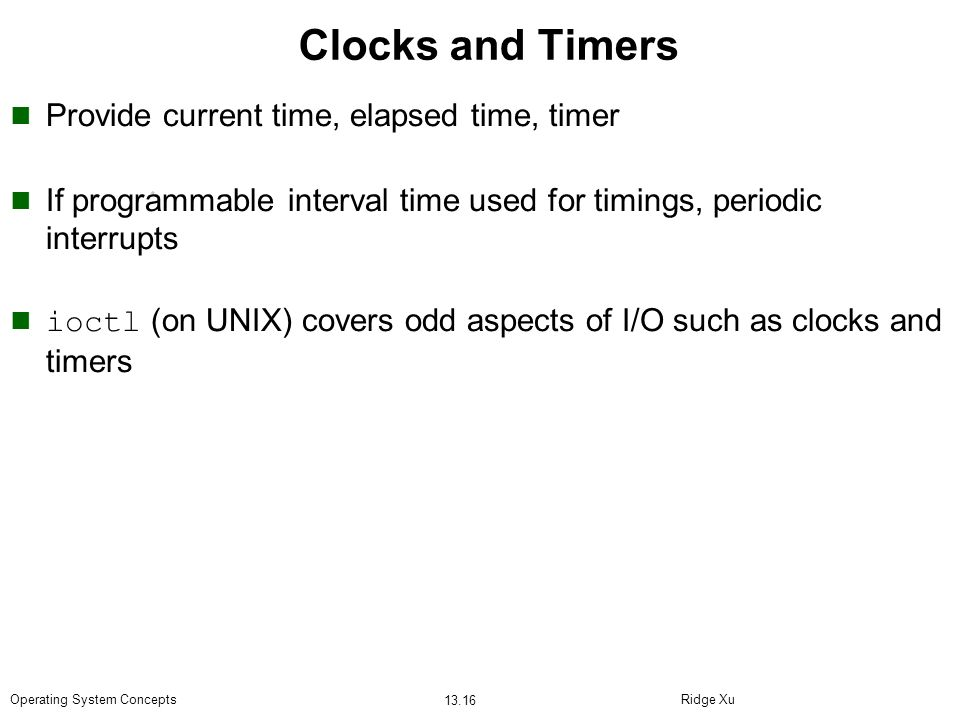Ridge Xu 13.16 Operating System Concepts Clocks and Timers Provide current time, elapsed time, timer If programmable interval time used for timings, p