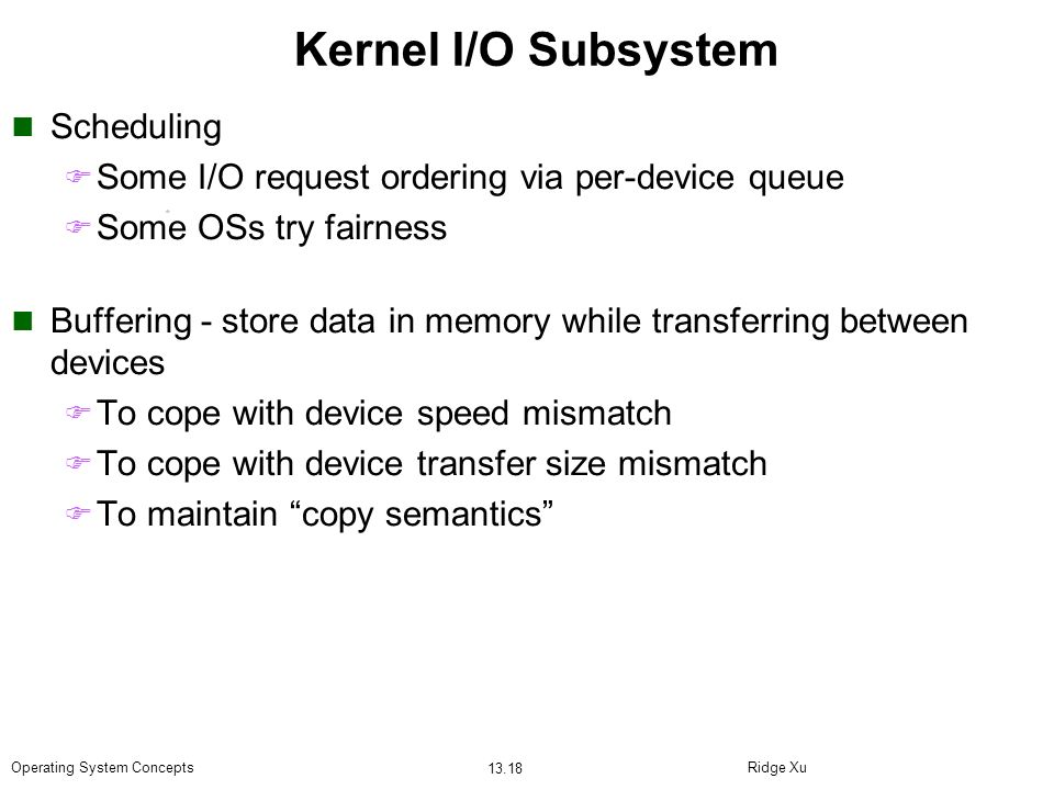 Ridge Xu 13.18 Operating System Concepts Kernel I/O Subsystem Scheduling Some I/O request ordering via per-device queue Some OSs try fairness Bufferin