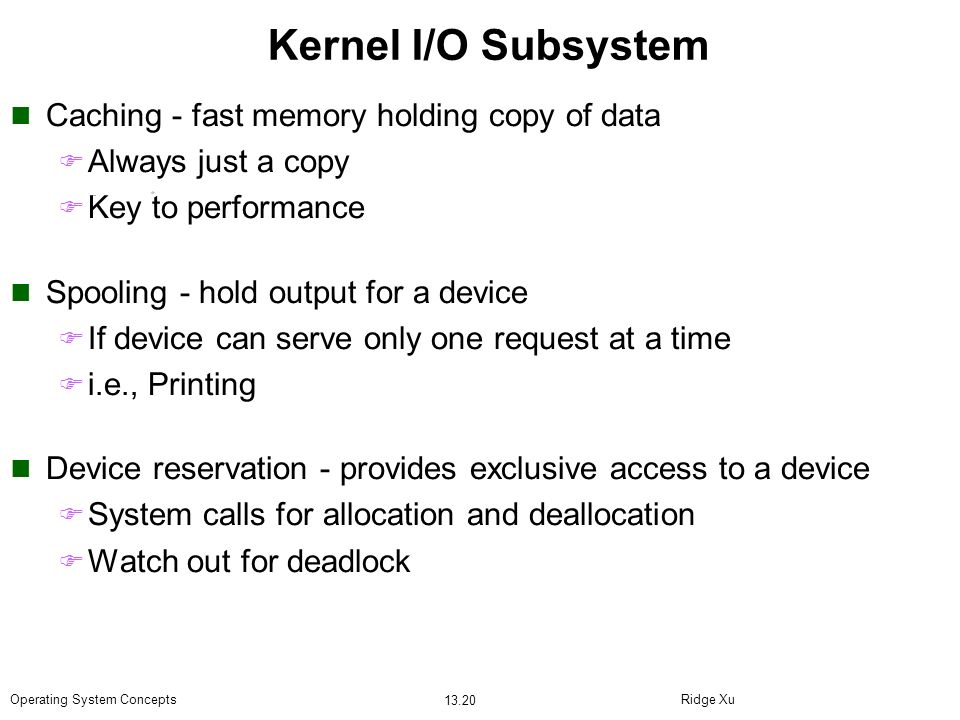 Ridge Xu 13.20 Operating System Concepts Kernel I/O Subsystem Caching - fast memory holding copy of data Always just a copy Key to performance Spoolin