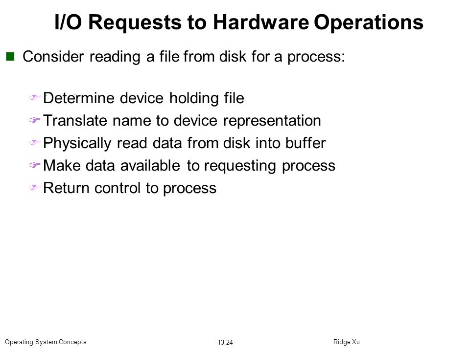 Ridge Xu 13.24 Operating System Concepts I/O Requests to Hardware Operations Consider reading a file from disk for a process: Determine device holding