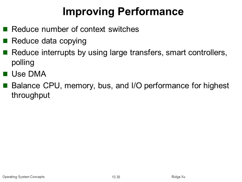Ridge Xu 13.30 Operating System Concepts Improving Performance Reduce number of context switches Reduce data copying Reduce interrupts by using large