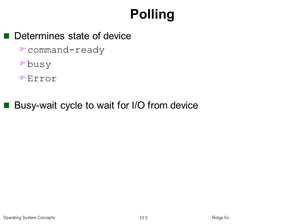 Ridge Xu 13.5 Operating System Concepts Polling Determines state of device F command-ready F busy F Error Busy-wait cycle to wait for I/O from device