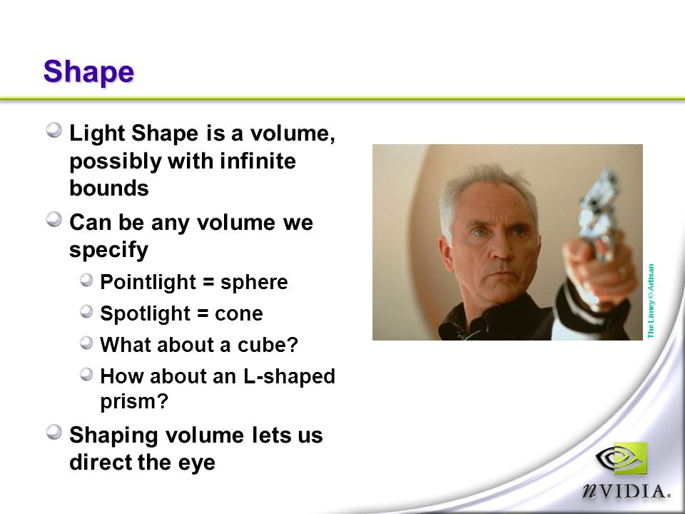 Shape Light Shape is a volume, possibly with infinite bounds Can be any volume we specify Pointlight = sphere Spotlight = cone What about a cube? How