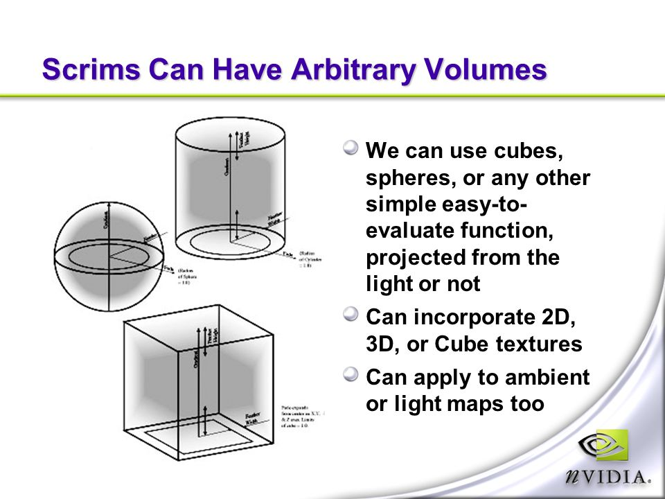 Scrims Can Have Arbitrary Volumes We can use cubes, spheres, or any other simple easy-to- evaluate function, projected from the light or not Can incorporate 2D, 3D, or Cube textures Can apply to ambient or light maps too