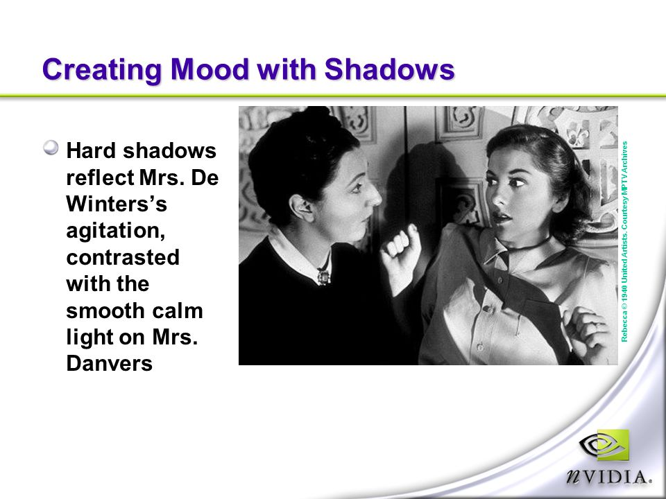 Creating Mood with Shadows Hard shadows reflect Mrs. De Winterss agitation, contrasted with the smooth calm light on Mrs. Danvers Rebecca © 1940 Unite