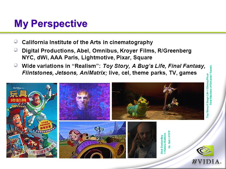 My Perspective California Institute of the Arts in cinematography Digital Productions, Abel, Omnibus, Kroyer Films, R/Greenberg NYC, dWi, AAA Paris, Lightmotive, Pixar, Square Wide variations in Realism: Toy Story, A Bugs Life, Final Fantasy, Flintstones, Jetsons, AniMatrix; live, cel, theme parks, TV, games Toy Story/A Bugs Life © Disney/Pixar Dick Dastardley © Hanna-Barbera Time Machine of Dreams© Sanrio Dr.