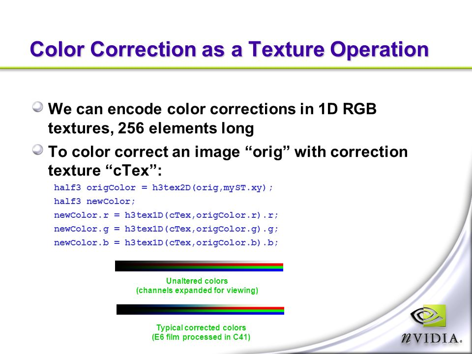 Color Correction as a Texture Operation We can encode color corrections in 1D RGB textures, 256 elements long To color correct an image orig with correction texture cTex: half3 origColor = h3tex2D(orig,myST.xy); half3 newColor; newColor.r = h3tex1D(cTex,origColor.r).r; newColor.g = h3tex1D(cTex,origColor.g).g; newColor.b = h3tex1D(cTex,origColor.b).b; Unaltered colors (channels expanded for viewing) Typical corrected colors (E6 film processed in C41)