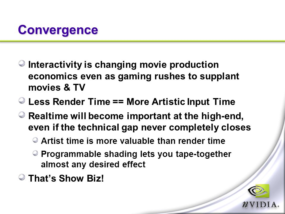 Convergence Interactivity is changing movie production economics even as gaming rushes to supplant movies & TV Less Render Time == More Artistic Input Time Realtime will become important at the high-end, even if the technical gap never completely closes Artist time is more valuable than render time Programmable shading lets you tape-together almost any desired effect Thats Show Biz!