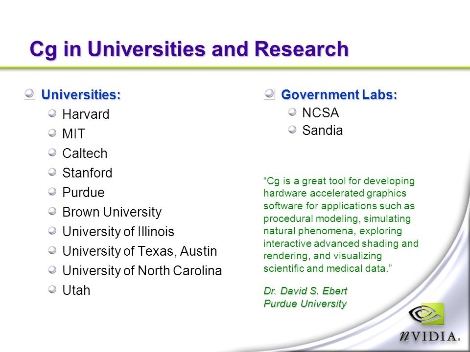 Cg in Universities and Research Universities: Harvard MIT Caltech Stanford Purdue Brown University University of Illinois University of Texas, Austin University of North Carolina Utah Government Labs: NCSA Sandia Cg is a great tool for developing hardware accelerated graphics software for applications such as procedural modeling, simulating natural phenomena, exploring interactive advanced shading and rendering, and visualizing scientific and medical data.