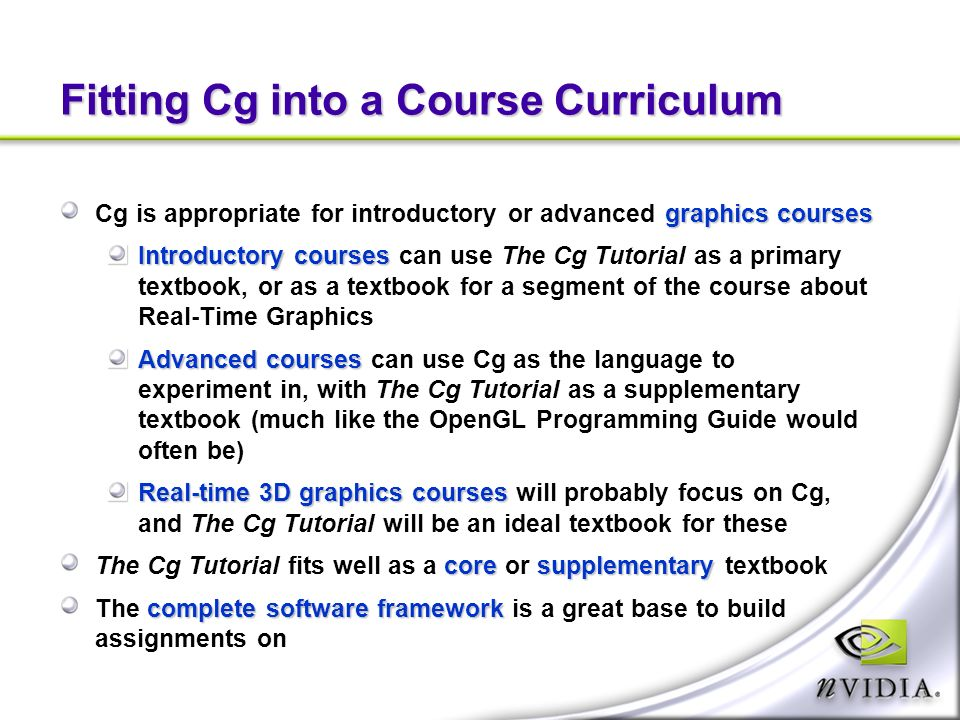 Fitting Cg into a Course Curriculum graphics courses Cg is appropriate for introductory or advanced graphics courses Introductory courses Introductory courses can use The Cg Tutorial as a primary textbook, or as a textbook for a segment of the course about Real-Time Graphics Advanced courses Advanced courses can use Cg as the language to experiment in, with The Cg Tutorial as a supplementary textbook (much like the OpenGL Programming Guide would often be) Real-time 3D graphics courses Real-time 3D graphics courses will probably focus on Cg, and The Cg Tutorial will be an ideal textbook for these coresupplementary The Cg Tutorial fits well as a core or supplementary textbook complete software framework The complete software framework is a great base to build assignments on