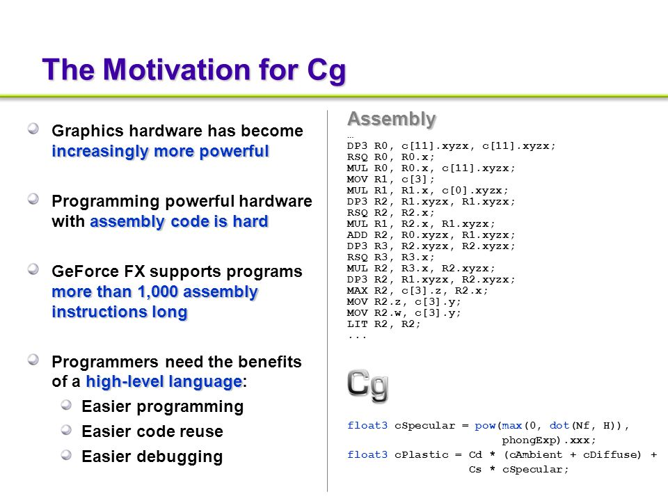 The Motivation for Cg increasingly more powerful Graphics hardware has become increasingly more powerful assembly code is hard Programming powerful hardware with assembly code is hard more than 1,000 assembly instructions long GeForce FX supports programs more than 1,000 assembly instructions long high-level language Programmers need the benefits of a high-level language: Easier programming Easier code reuse Easier debugging Assembly … DP3 R0, c[11].xyzx, c[11].xyzx; RSQ R0, R0.x; MUL R0, R0.x, c[11].xyzx; MOV R1, c[3]; MUL R1, R1.x, c[0].xyzx; DP3 R2, R1.xyzx, R1.xyzx; RSQ R2, R2.x; MUL R1, R2.x, R1.xyzx; ADD R2, R0.xyzx, R1.xyzx; DP3 R3, R2.xyzx, R2.xyzx; RSQ R3, R3.x; MUL R2, R3.x, R2.xyzx; DP3 R2, R1.xyzx, R2.xyzx; MAX R2, c[3].z, R2.x; MOV R2.z, c[3].y; MOV R2.w, c[3].y; LIT R2, R2;...