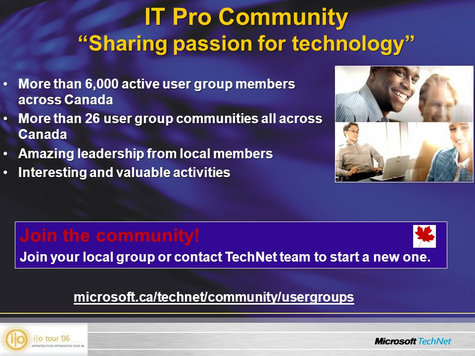 IT Pro Community Sharing passion for technology More than 6,000 active user group members across CanadaMore than 6,000 active user group members across Canada More than 26 user group communities all across CanadaMore than 26 user group communities all across Canada Amazing leadership from local membersAmazing leadership from local members Interesting and valuable activitiesInteresting and valuable activities Join the community.