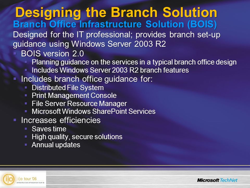 Branch Office Infrastructure Solution (BOIS) Designed for the IT professional; provides branch set-up guidance using Windows Server 2003 R2 BOIS version 2.0 BOIS version 2.0 Planning guidance on the services in a typical branch office design Planning guidance on the services in a typical branch office design Includes Windows Server 2003 R2 branch features Includes Windows Server 2003 R2 branch features Includes branch office guidance for: Includes branch office guidance for: Distributed File System Distributed File System Print Management Console Print Management Console File Server Resource Manager File Server Resource Manager Microsoft Windows SharePoint Services Microsoft Windows SharePoint Services Increases efficiencies Increases efficiencies Saves time Saves time High quality, secure solutions High quality, secure solutions Annual updates Annual updates Designing the Branch Solution