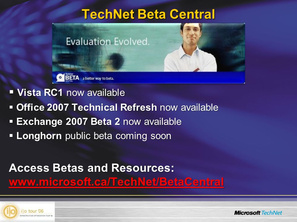 Vista RC1 now available Vista RC1 now available Office 2007 Technical Refresh now available Office 2007 Technical Refresh now available Exchange 2007 Beta 2 now available Exchange 2007 Beta 2 now available Longhorn public beta coming soon Longhorn public beta coming soon Access Betas and Resources: www.microsoft.ca/TechNet/BetaCentral TechNet Beta Central