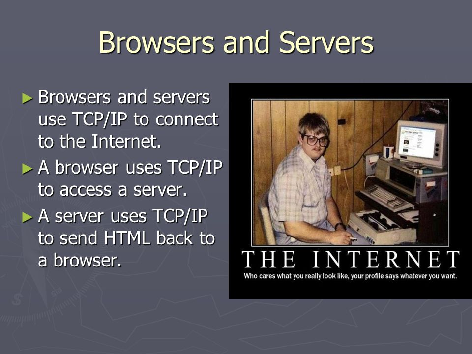 Browsers and Servers Browsers and servers use TCP/IP to connect to the Internet.