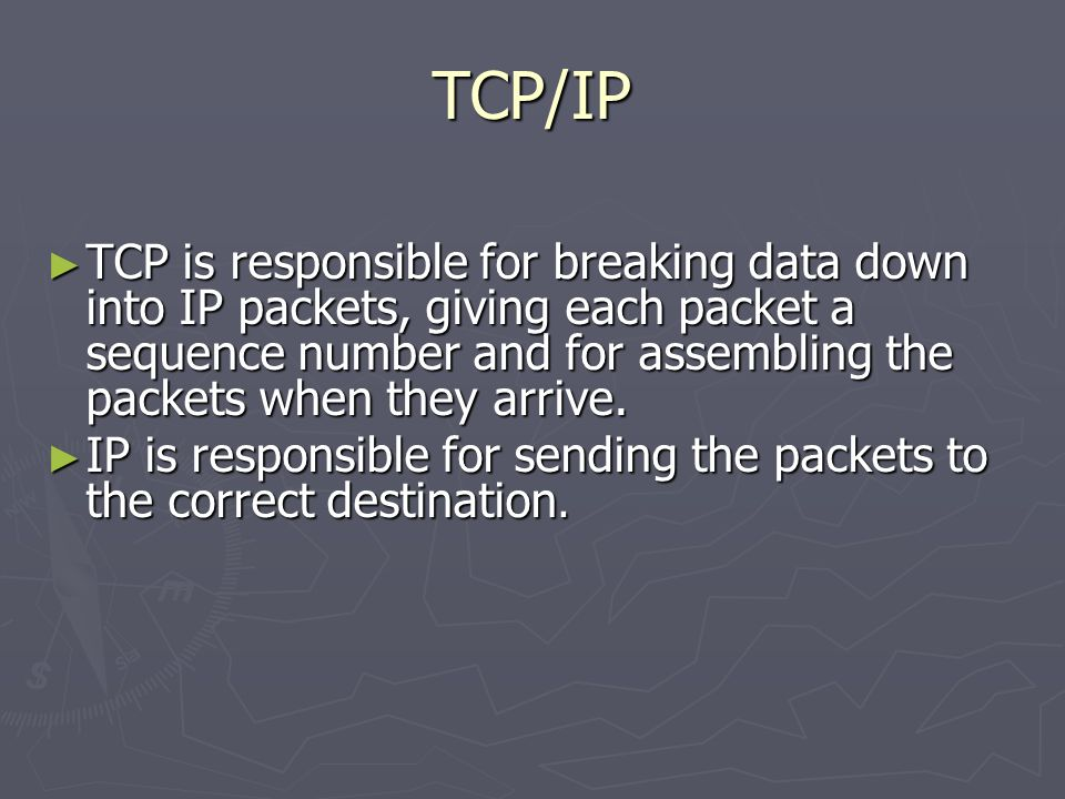 TCP/IP TCP is responsible for breaking data down into IP packets, giving each packet a sequence number and for assembling the packets when they arrive.