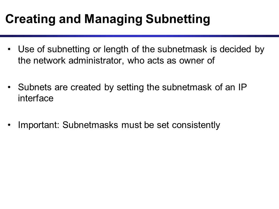 Creating and Managing Subnetting Use of subnetting or length of the subnetmask is decided by the network administrator, who acts as owner of Subnets are created by setting the subnetmask of an IP interface Important: Subnetmasks must be set consistently
