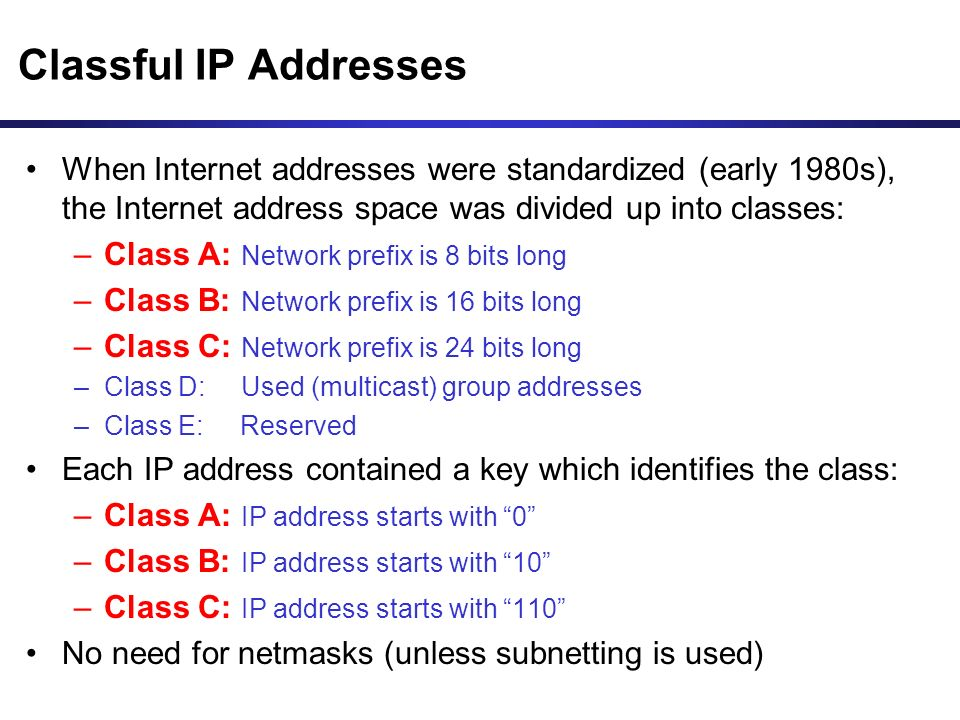 Classful IP Addresses When Internet addresses were standardized (early 1980s), the Internet address space was divided up into classes: –Class A: Network prefix is 8 bits long –Class B: Network prefix is 16 bits long –Class C: Network prefix is 24 bits long –Class D: Used (multicast) group addresses –Class E: Reserved Each IP address contained a key which identifies the class: –Class A: IP address starts with 0 –Class B: IP address starts with 10 –Class C: IP address starts with 110 No need for netmasks (unless subnetting is used)