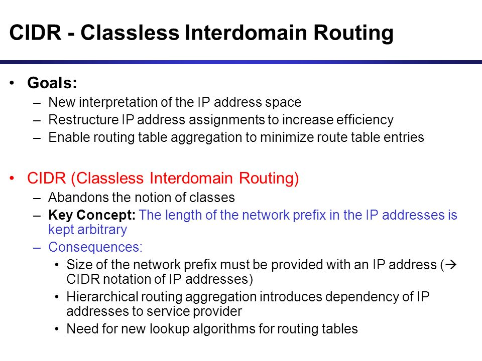 CIDR - Classless Interdomain Routing Goals: –New interpretation of the IP address space –Restructure IP address assignments to increase efficiency –Enable routing table aggregation to minimize route table entries CIDR (Classless Interdomain Routing) –Abandons the notion of classes –Key Concept: The length of the network prefix in the IP addresses is kept arbitrary –Consequences: Size of the network prefix must be provided with an IP address ( CIDR notation of IP addresses) Hierarchical routing aggregation introduces dependency of IP addresses to service provider Need for new lookup algorithms for routing tables