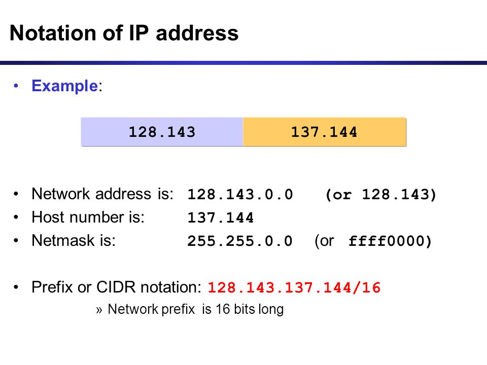 Example: Network address is: 128.143.0.0 (or 128.143) Host number is: 137.144 Netmask is: 255.255.0.0 (or ffff0000) Prefix or CIDR notation: 128.143.137.144/16 »Network prefix is 16 bits long Notation of IP address 128.143137.144