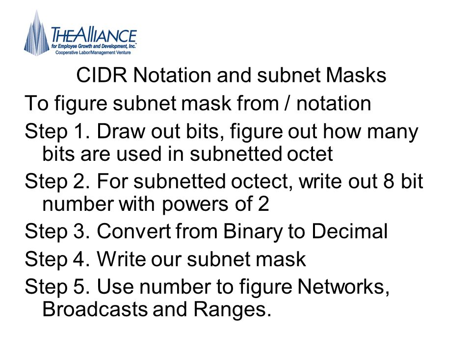 CIDR Notation and subnet Masks To figure subnet mask from / notation Step 1. Draw out bits, figure out how many bits are used in subnetted octet Step