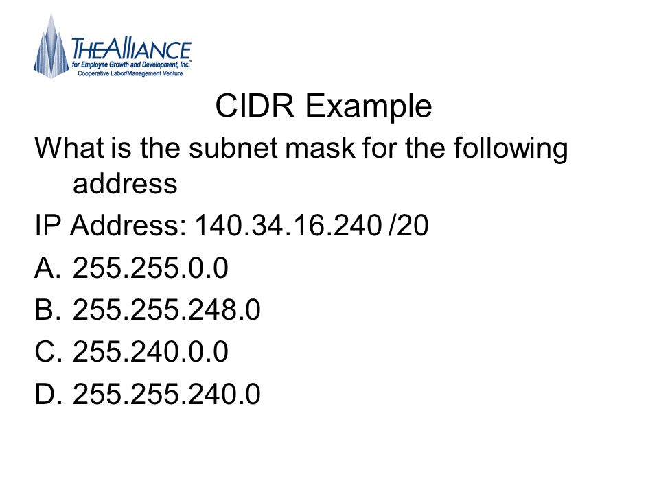 CIDR Example What is the subnet mask for the following address IP Address: 140.34.16.240 /20 A.255.255.0.0 B.255.255.248.0 C.255.240.0.0 D.255.255.240