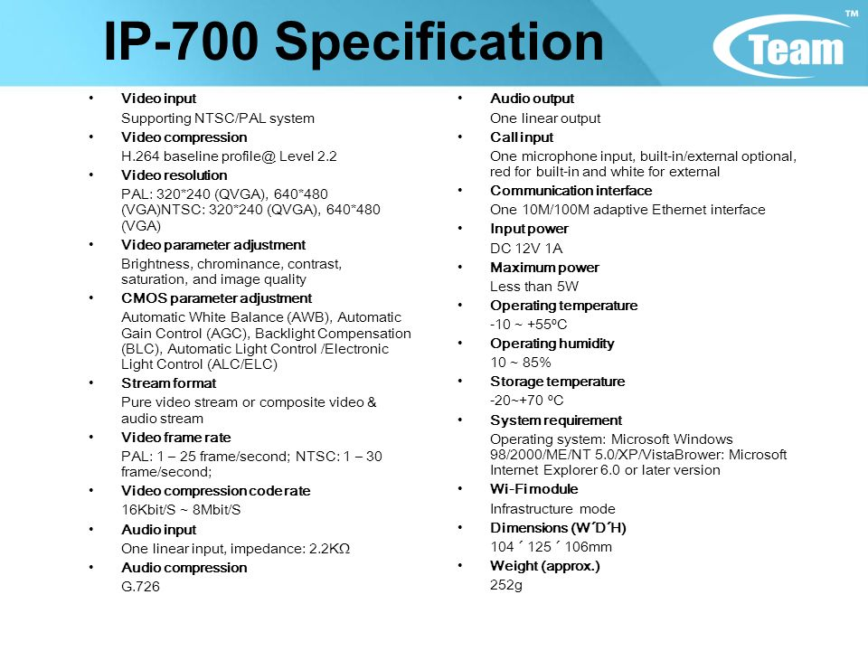IP-700 Specification Video input Supporting NTSC/PAL system Video compression H.264 baseline profile@ Level 2.2 Video resolution PAL: 320*240 (QVGA), 640*480 (VGA)NTSC: 320*240 (QVGA), 640*480 (VGA) Video parameter adjustment Brightness, chrominance, contrast, saturation, and image quality CMOS parameter adjustment Automatic White Balance (AWB), Automatic Gain Control (AGC), Backlight Compensation (BLC), Automatic Light Control /Electronic Light Control (ALC/ELC) Stream format Pure video stream or composite video & audio stream Video frame rate PAL: 1 – 25 frame/second; NTSC: 1 – 30 frame/second; Video compression code rate 16Kbit/S ~ 8Mbit/S Audio input One linear input, impedance: 2.2K Audio compression G.726 Audio output One linear output Call input One microphone input, built-in/external optional, red for built-in and white for external Communication interface One 10M/100M adaptive Ethernet interface Input power DC 12V 1A Maximum power Less than 5W Operating temperature -10 ~ +55ºC Operating humidity 10 ~ 85% Storage temperature -20~+70 ºC System requirement Operating system: Microsoft Windows 98/2000/ME/NT 5.0/XP/VistaBrower: Microsoft Internet Explorer 6.0 or later version Wi-Fi module Infrastructure mode Dimensions (W´D´H) 104 ´ 125 ´ 106mm Weight (approx.) 252g